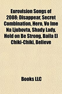 Eurovision Songs of 2008: Disappear, Secret Combination, Hero, Vo Ime Na Ljubovta, Shady Lady, Hold on Be Strong, Baila El Chiki-Chiki, Believe