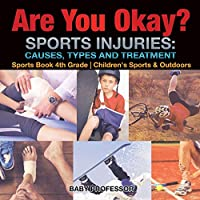 Are You Okay? Sports Injuries: Causes, Types and Treatment - Sports Book 4th Grade - Children's Sports & Outdoors