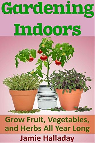 Gardening Indoors: Grow Fruit, Vegetables, and Herbs All Year Long (botanical, home garden, horticulture, garden, gardening, plants, raised garden) by [Jamie Halladay]