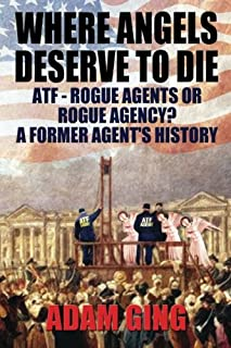 Where Angels Deserve To Die: ATF-Rogue Agents or Rogue Agency? A Former Agent's History