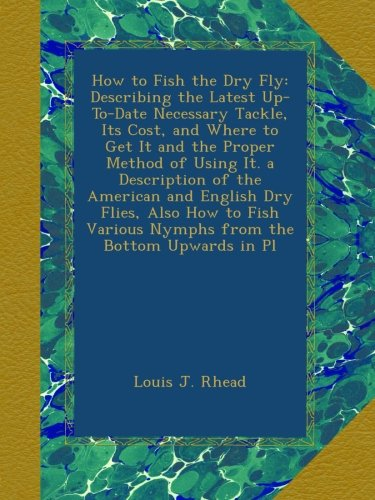 How to Fish the Dry Fly: Describing the Latest Up-To-Date Necessary Tackle, Its Cost, and Where to Get It and the Proper Method of Using It. a ... Various Nymphs from the Bottom Upwards in Pl