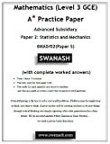 Mathematics (Level 3 GCE) A Star Practice Paper with Answers for Edexcel and Pearson Examination: Advanced Subsidiary Paper 2: Statistics and Mechanics ... S) (SWANASH Book 2018) (English Edition)