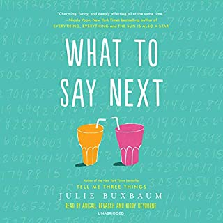 What to Say Next                   By:                                                                                                                                 Julie Buxbaum                               Narrated by:                                                                                                                                 Abigail Revasch,                                                                                        Kirby Heyborne                      Length: 9 hrs and 4 mins     294 ratings     Overall 4.6