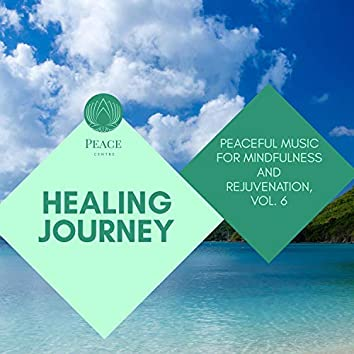 Healing Journey - Peaceful Music For Mindfulness And Rejuvenation, Vol. 6