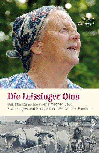 Die Leissinger Oma: Das Pflanzenwissen der einfachen Leut`. Erzählungen und Rezepte aus Waldviertler Familien
