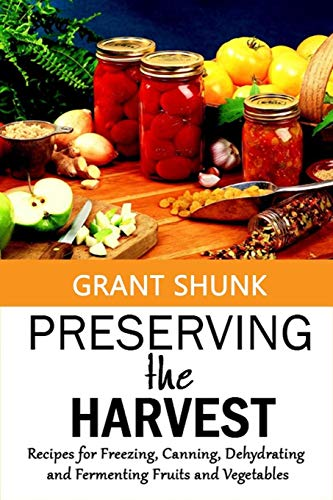 Why Choose Preserving the Harvest: Recipes for Freezing, Canning, Dehydrating and Fermenting Fruits and Vegetables