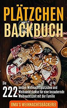 Plätzchen Backbuch: Die 222 besten Weihnachtsplätzchen und Weihnachtskekse für eine bezaubernde Weihnachtszeit mit der Familie inkl. 20 Kaffee Rezepte (German Edition) by [Oma's Weihnachtsbäckerei]