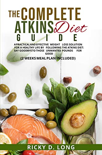 THE COMPLETE ATKINS DIET GUIDE: A PRACTICAL AND EFFECTIVE WEIGHT LOSS SOLUTION FOR A HEALTHY LIFE BY FOLLOWING THE ATKINS DIET:SAY GOOD BYE TO THOSE UNWANTED POUNDS FOR GOOD(2 WEEKS MEAL PLAN INC