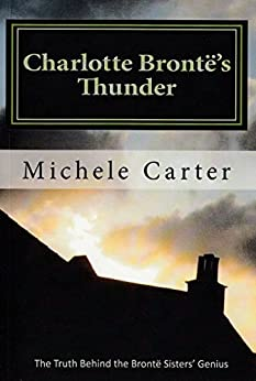 Charlotte Brontë's Thunder: The Truth Behind the Brontë Sisters' Genius by [Michele Carter]
