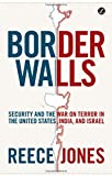 Border Walls: Security and the War on Terror in the United States, India, and Israel - Reece Jones