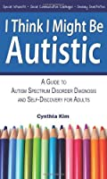 I Think I Might Be Autistic: A Guide to Autism Spectrum Disorder Diagnosis and Self-Discovery for Adults by Cynthia Kim(2013-08-10)