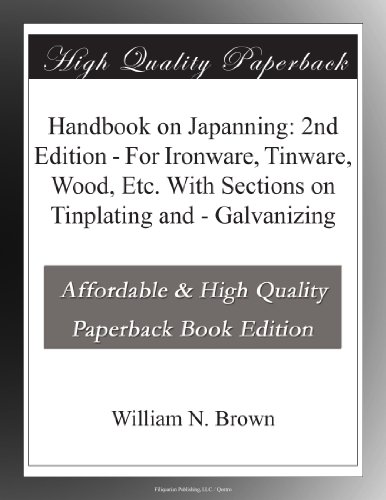 Handbook on Japanning: 2nd Edition - For Ironware, Tinware, Wood, Etc. With Sections on Tinplating and - Galvanizing
