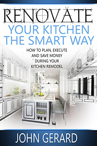 Amazon Com Renovate Your Kitchen The Smart Way How To Plan Execute And Save Money During Your Kitchen Remodel Ebook Gerard John Kindle Store