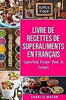 Livre de recettes de superaliments En français/ Superfood Recipe Book In French: Recettes alimentaires délicieuses de superaliments sains
