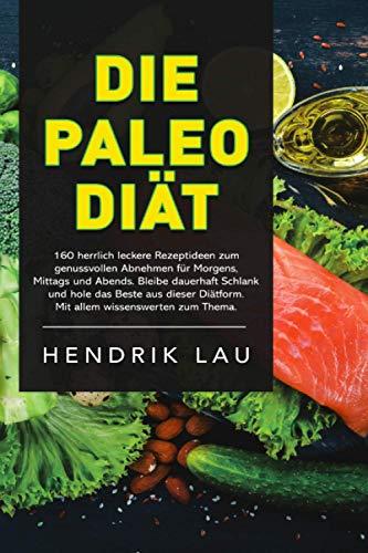 Die Paleo-Diät: 160 herrlich leckere Rezeptideen zum genussvollen Abnehmen für morgens, mittags und abends. Bleibe dauerhaft schlank und hole das Beste aus dieser Diätform heraus.