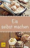 Eis selbst machen - Einfache und leckere Eisrezepte zum Selbermachen für zu Hause