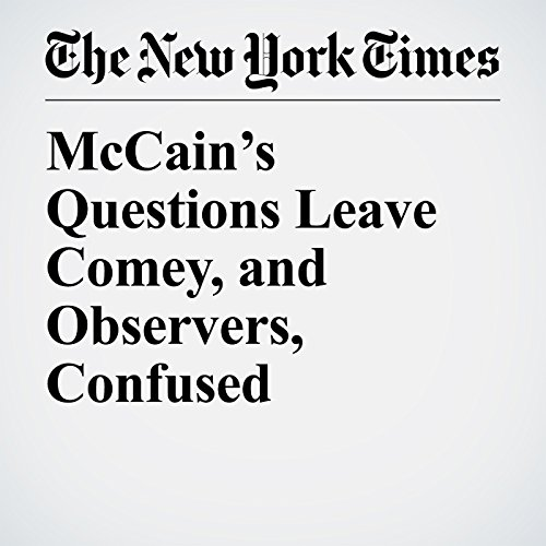 McCain's Questions Leave Comey, and Observers, Confused copertina