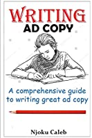 Writing Ad Copy: A comprehensive guide to writing great ad copy