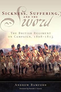 Sickness, Suffering, and the Sword: The British Regiment on Campaign, 1808–1815 (Campaigns and Commanders Series Book 37)