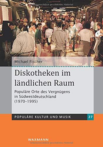 Diskotheken im ländlichen Raum: Populäre Orte des Vergnügens in Südwestdeutschland (1970-1995) (Populäre Kultur und Musik)