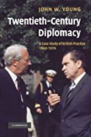 Twentieth-Century Diplomacy: A Case Study of British Practice, 1963-1976 by John W. Young(2012-09-13)