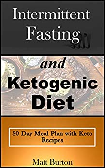 Intermittent Fasting and Ketogenic Diet: 30 Day Meal Plan with Keto Recipes by [Matt Burton]