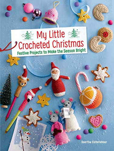 My Little Crocheted Christmas: Festive Projects to Make the Season Bright