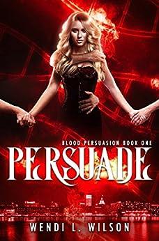 Persuade: Blood Persuasion Book 1 by [Wendi Wilson]