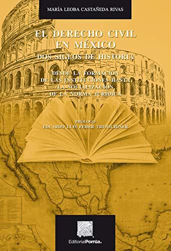 El Derecho Civil en México. Dos siglos de historia : Desde la formación de las instituciones hasta la socialización de la Norma Jurídica