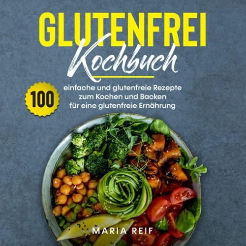 Glutenfrei Kochbuch: 100 einfache und glutenfreie Rezepte zum Kochen und backen für eine glutenfreie Ernährung