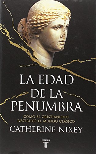 La edad de la penumbra: Cómo el cristianismo destruyó el mundo clásico (Historia)