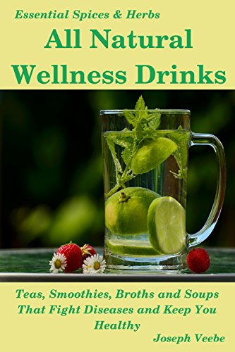 All Natural Wellness Drinks: Teas, Smoothies, Broths, and Soups. Anti-Cancer, Anti-Aging, Anti-Inflammatory, Anti-Viral,  Anti-Diabetic and Anti-Oxidant Drinks (Essential Spices and Herbs Book 5) by [Joseph Veebe]