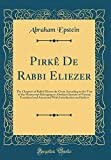 Pirkê De Rabbi Eliezer: The Chapters of Rabbi Eliezer the Great According to the Text of the Manuscript Belonging to Abraham Epstein of Vienna; ... Introduction and Indices (Classic Reprint)