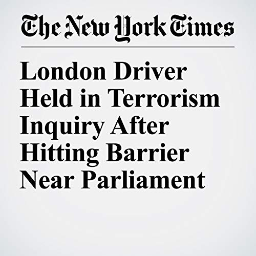 London Driver Held in Terrorism Inquiry After Hitting Barrier Near Parliament copertina