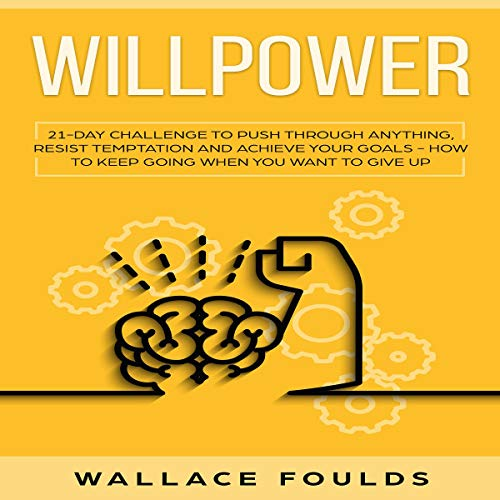 Willpower: 21 Day Challenge to Push Through Anything, Resist Temptation and Achieve Your Goals     How to Keep Going When You Want to Give Up              By:                                                                                                                                 Wallace Foulds                               Narrated by:                                                                                                                                 Austin R. Stoler                      Length: 1 hr and 49 mins     1 rating     Overall 3.0