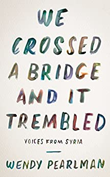 We Crossed a Bridge and It Trembled: Voices from Syria by [Wendy Pearlman]