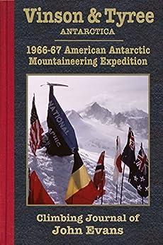 Vinson & Tyree: 1966-67 American Antarctic Mountaineering Expedition Climbing Journal of John Evans (Climbing Journals of John Evans Book 2) by [John Evans]