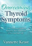 Overcoming Thyroid Symptoms: Your Personal Guide to Renewal, Re-Calibration & Loving Your Life