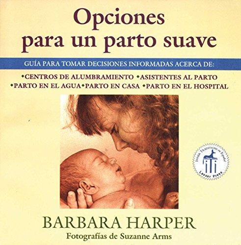 Opciones para un parto suave: Guía para tomar decisiones informadas acerca de centros de alumbramiento, asistentes al parto, parto en el agua, parto en casa, y parto en el hospital