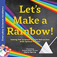Let's Make a Rainbow!: Seeing the Science of Light With Optical Physics (Everyday Science Academy)