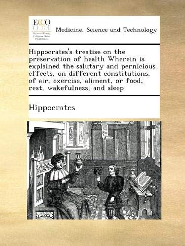 年齢弁護人生態学Hippocrates's treatise on the preservation of health Wherein is explained the salutary and pernicious effects, on different constitutions, of air, exercise, aliment, or food, rest, wakefulness, and sleep