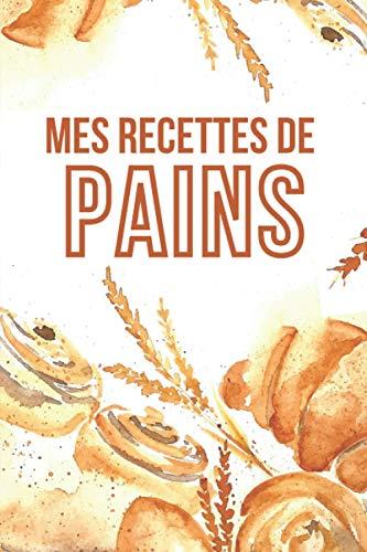 MES RECETTES DE PAIN: Cahier de recettes spécial pain | Carnet pour noter vos préparations de boulangerie, pains, pains maison | Livre de recettes à ... spécial boulanger amateur ou professionnel