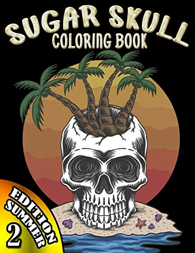 Sugar Skull Coloring Book: Summer Edition Day of the Dead 33 Stress Relieving Skulls Designs to Color for Adults & Teens