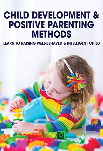 Child Development & Positive Parenting Methods: Learn To Raising Well-Behaved & Intelligent Child: Parenting Guide (English Edition)