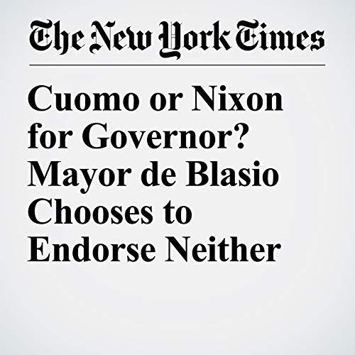 Cuomo or Nixon for Governor? Mayor de Blasio Chooses to Endorse Neither audiobook cover art