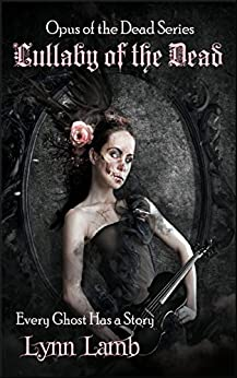 Lullaby of the Dead: Every Ghost Has a Story (Opus of the Dead Book 1) by [Lynn Lamb]