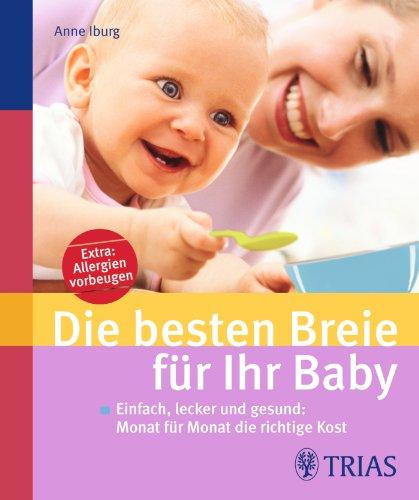 Die besten Breie für Ihr Baby: Einfach, lecker und gesund: Monat für Monat die richtige Kost