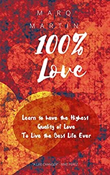 100% Love: Learn to have Highest Quality Love to Live the Best Life Ever by [Marq Martin]