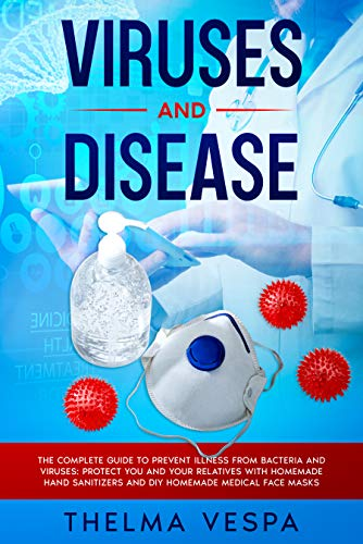 Viruses and Disease: The complete guide to prevent illness from bacteria and viruses: protect you and your relatives with HOMEMADE HAND SANITIZERS and HOMEMADE MEDICAL FACE MASK. (English Edition)