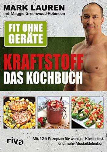 Fit ohne Geräte – Kraftstoff – Das Kochbuch: Mit 125 Rezepten für weniger Körperfett und mehr Muskeldefinition